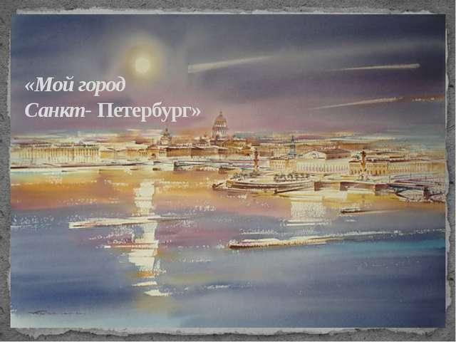 «Мой город Санкт- Петербург»
