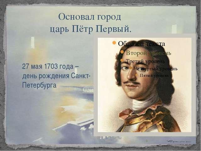 Основал город царь Пётр Первый. 27 мая 1703 года – день рождения Санкт-Петер...