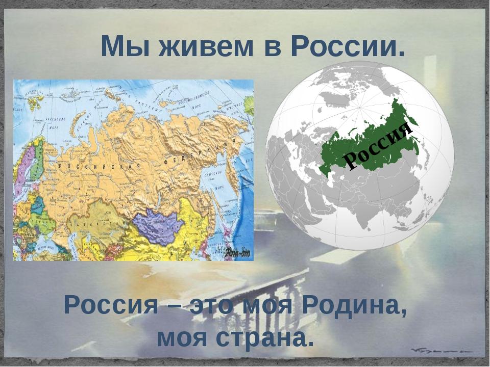 Россия Мы живем в России. Россия – это моя Родина, моя страна.