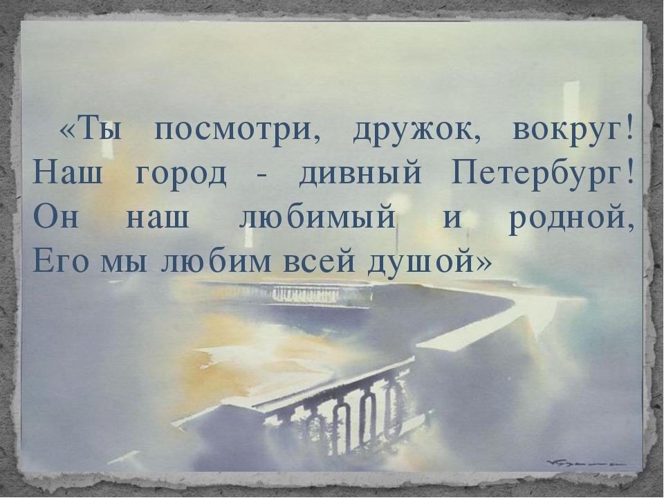«Ты посмотри, дружок, вокруг! Наш город - дивный Петербург! Он наш любимый и...