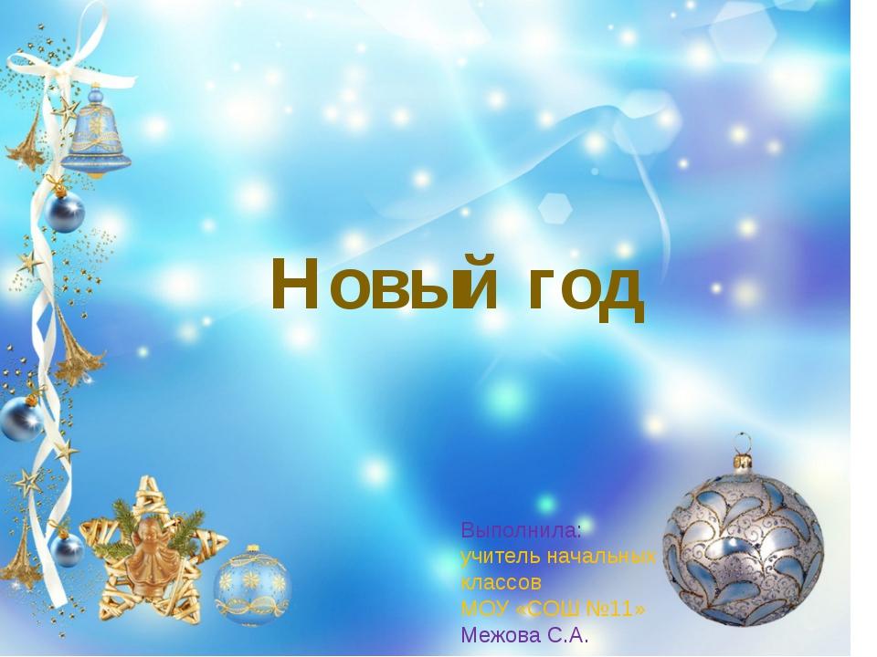 Новый год Выполнила: учитель начальных классов МОУ «СОШ №11» Межова С.А.