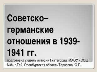 Советско– германские отношения в 1939-1941 гг. подготовил учитель истории I к