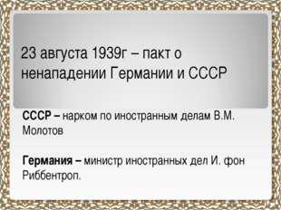 23 августа 1939г – пакт о ненападении Германии и СССР СССР – нарком по иностр