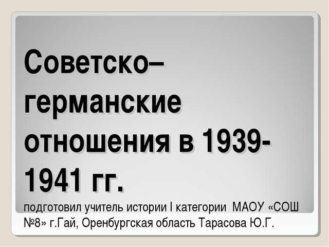Советско– германские отношения в 1939-1941 гг. подготовил учитель истории I к...