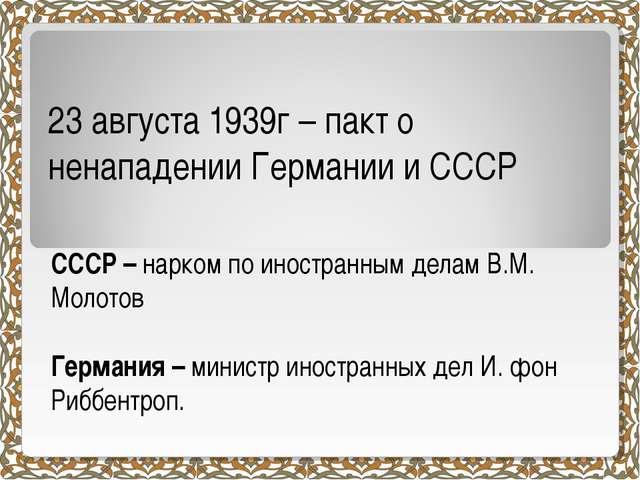 23 августа 1939г – пакт о ненападении Германии и СССР СССР – нарком по иностр...