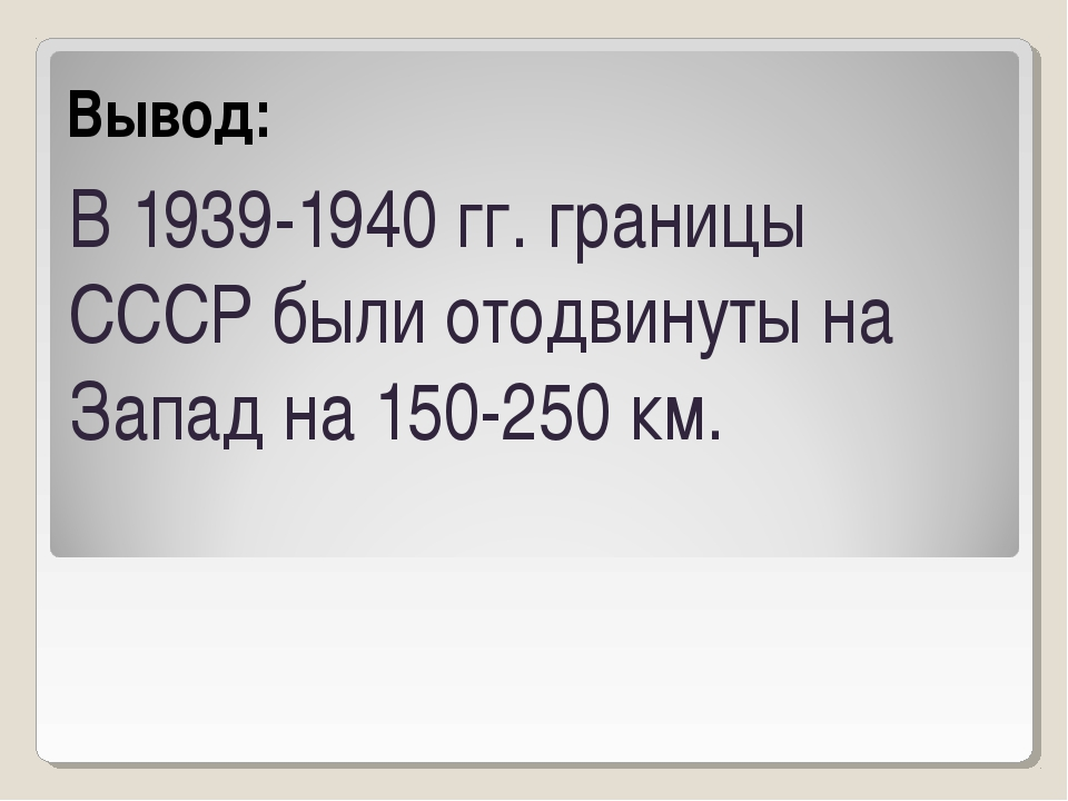 Вывод: В 1939-1940 гг. границы СССР были отодвинуты на Запад на 150-250 км.