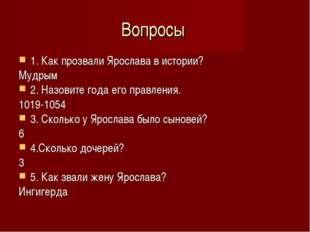 Вопросы 1. Как прозвали Ярослава в истории? Мудрым 2. Назовите года его правл