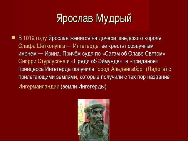 Ярослав Мудрый В 1019 году Ярослав женится на дочери шведского короля Олафа Ш...