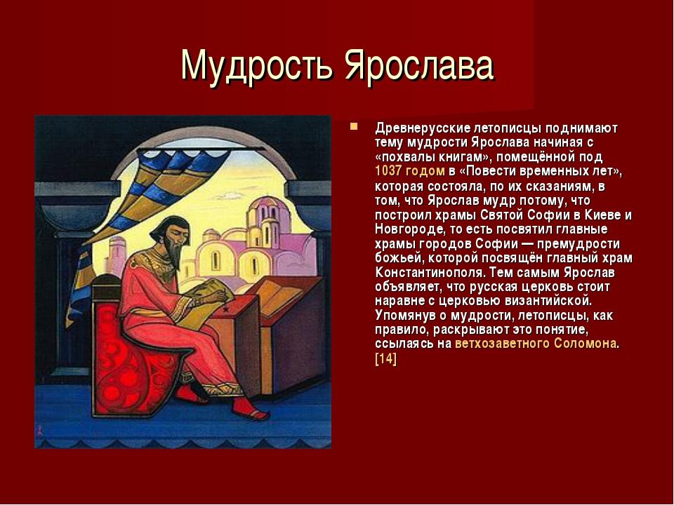 Мудрость Ярослава Древнерусские летописцы поднимают тему мудрости Ярослава на...
