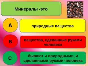 Минералы -это A B C природные вещества вещества, сделанные руками человека бы