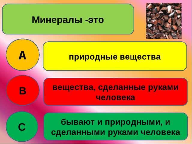 Минералы -это A B C природные вещества вещества, сделанные руками человека бы...