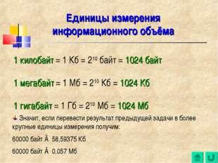 1 килобайт = 1 Кб = 210 байт = 1024 байт 1 мегабайт = 1 Мб = 210 Кб = 1024 Кб