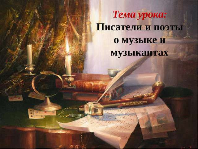 Тема урока: Писатели и поэты о музыке и музыкантах