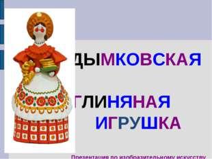 ДЫМКОВСКАЯ ГЛИНЯНАЯ ИГРУШКА Презентация по изобразительному искусству Автор: