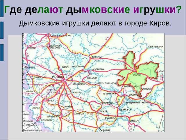 Где делают дымковские игрушки? Дымковские игрушки делают в городе Киров.