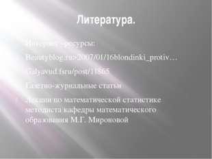 Литература. Интернет –ресурсы: Beautyblog.ru>2007/01/16blondinki_protiv… Galy