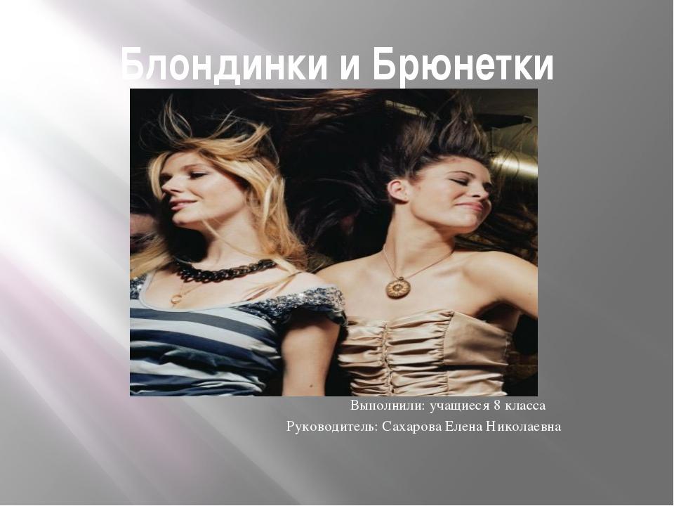 Блондинки и Брюнетки Выполнили: учащиеся 8 класса Руководитель: Сахарова Елен...