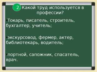 2. Какой труд используется в профессии? Токарь, писатель, строитель, бухгалт