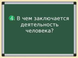 4. В чем заключается деятельность человека?