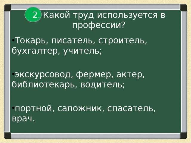 2. Какой труд используется в профессии? Токарь, писатель, строитель, бухгалт...