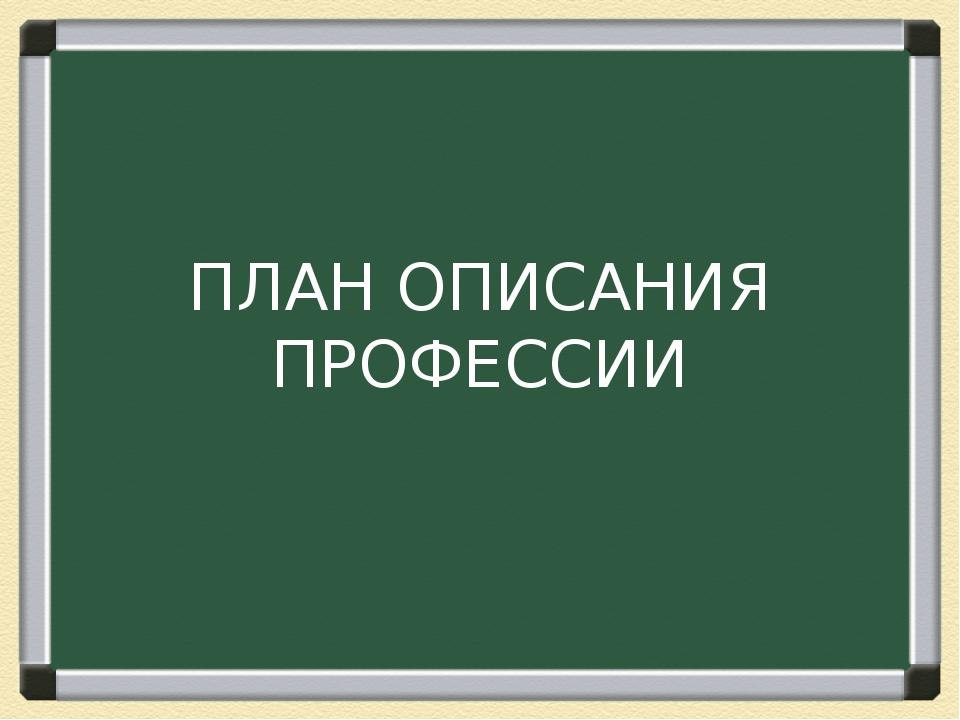ПЛАН ОПИСАНИЯ ПРОФЕССИИ