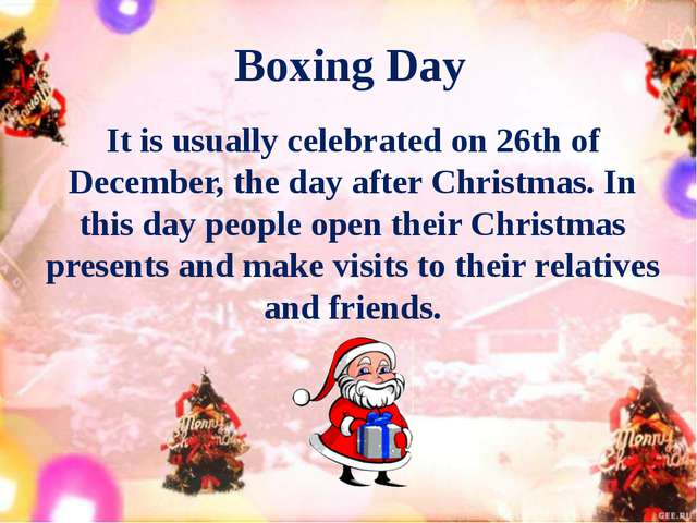 Boxing Day It is usually celebrated on 26th of December, the day after Christ...