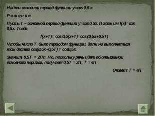 Найти основной период функции y=cos 0,5 x Р е ш е н и е: Пусть T – основной п