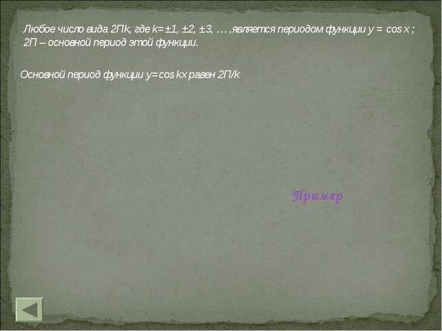 Любое число вида 2Пk, где k=±1, ±2, ±3, … ,является периодом функции y = cos...