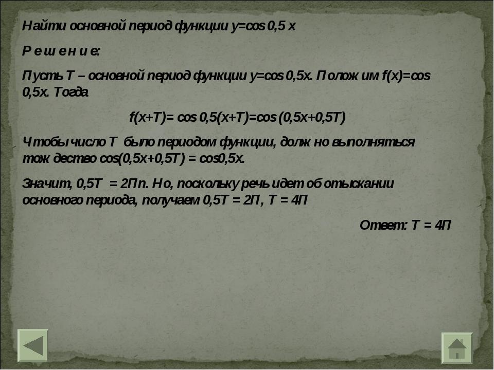 Найти основной период функции y=cos 0,5 x Р е ш е н и е: Пусть T – основной п...