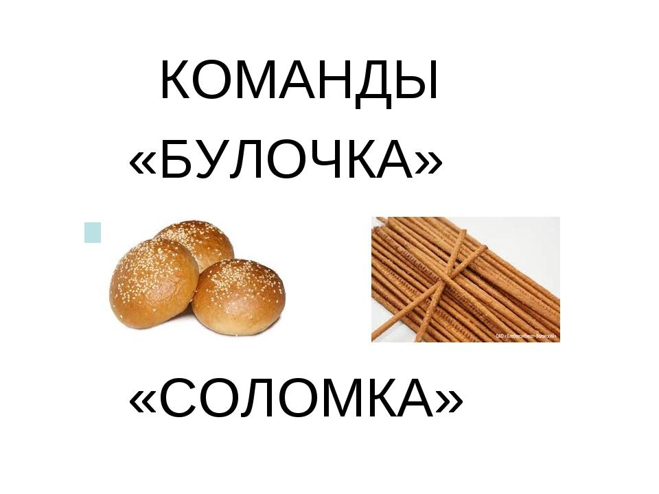 КОМАНДЫ «БУЛОЧКА» «СОЛОМКА»