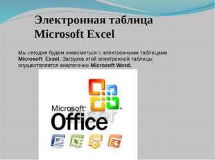 Мы сегодня будем знакомиться с электронными таблицами Microsoft Exsel. Загруз