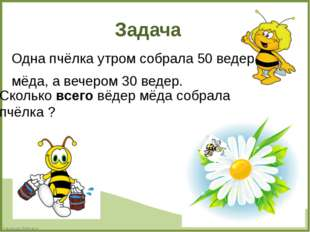 Задача Одна пчёлка утром собрала 50 ведер мёда, а вечером 30 ведер. Сколько в