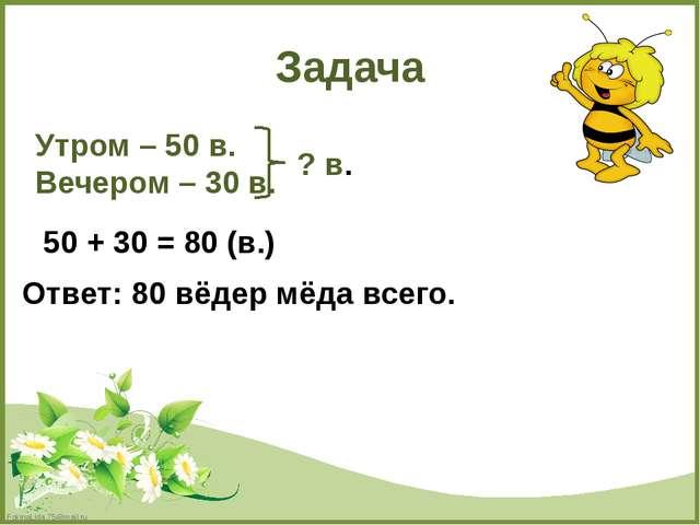 Задача Утром – 50 в. Вечером – 30 в. ? в. 50 + 30 = 80 (в.) Ответ: 80 вёдер м...