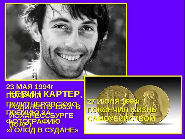 КЕВИН КАРТЕР, РОДИЛСЯ В 1963г В ЙОХАНЕССБУРГЕ (ЮАР) 23 МАЯ 1994г ПОЛУЧИЛ ПУЛИ...