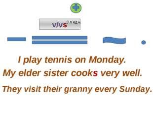 v/vs I play tennis on Monday. They visit their granny every Sunday. My elder