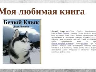 Моя любимая книга «Белый Клык»(англ.White Fang)— приключенческая повестьД