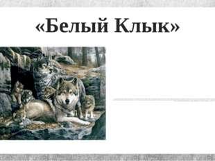 «Белый Клык» Отец Белого Клыка был волком, а мать, Кичи,— наполовину волчица