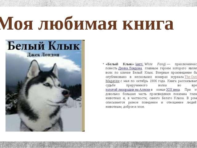 Моя любимая книга «Белый Клык»(англ.White Fang)— приключенческая повестьД...
