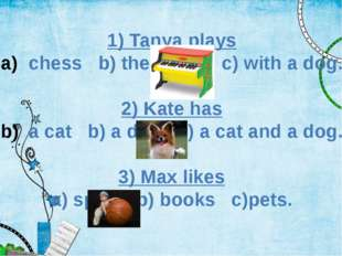 1) Tanya plays chess b) the piano c) with a dog. 2) Kate has a cat b) a dog c