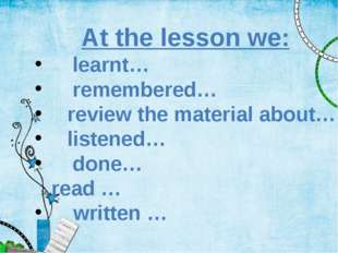 At the lesson we: 	learnt… 	remembered… review the material about… listened…