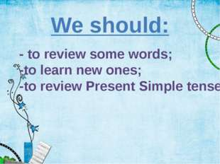 - to review some words; -to learn new ones; -to review Present Simple tense W