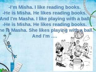 -I'm Misha. I like reading books. -He is Misha. He likes reading books. And I