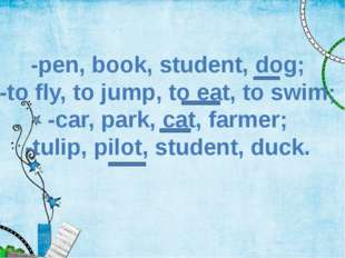 -pen, book, student, dog; -to fly, to jump, to eat, to swim; -car, park, cat,