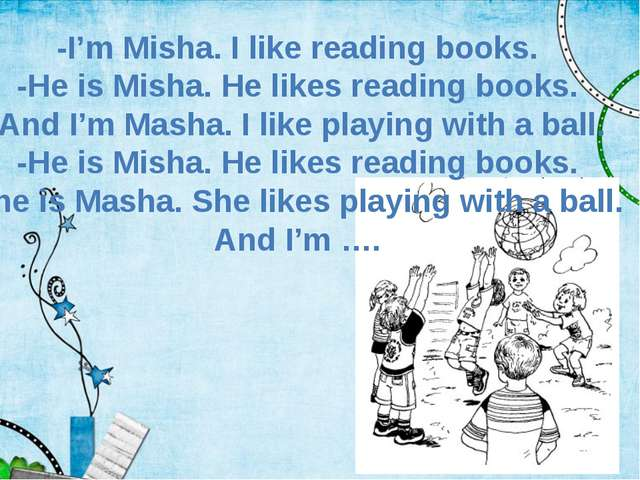 -I'm Misha. I like reading books. -He is Misha. He likes reading books. And I...