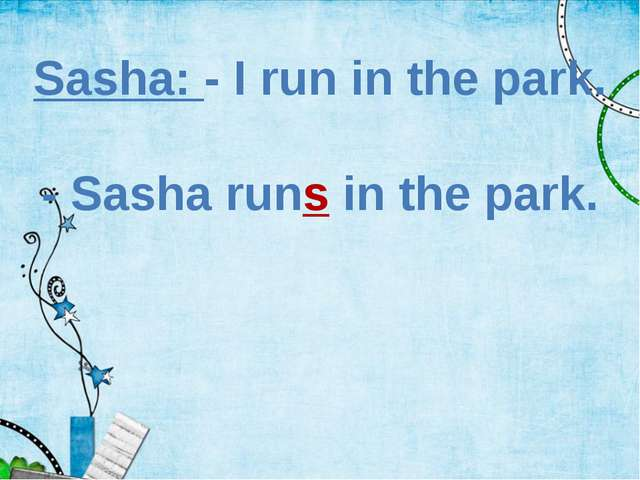 Sasha: - I run in the park. - Sasha runs in the park.