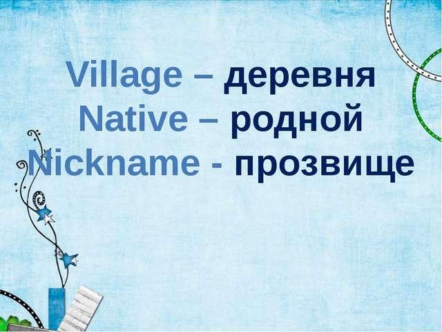 Village – деревня Native – родной Nickname - прозвище
