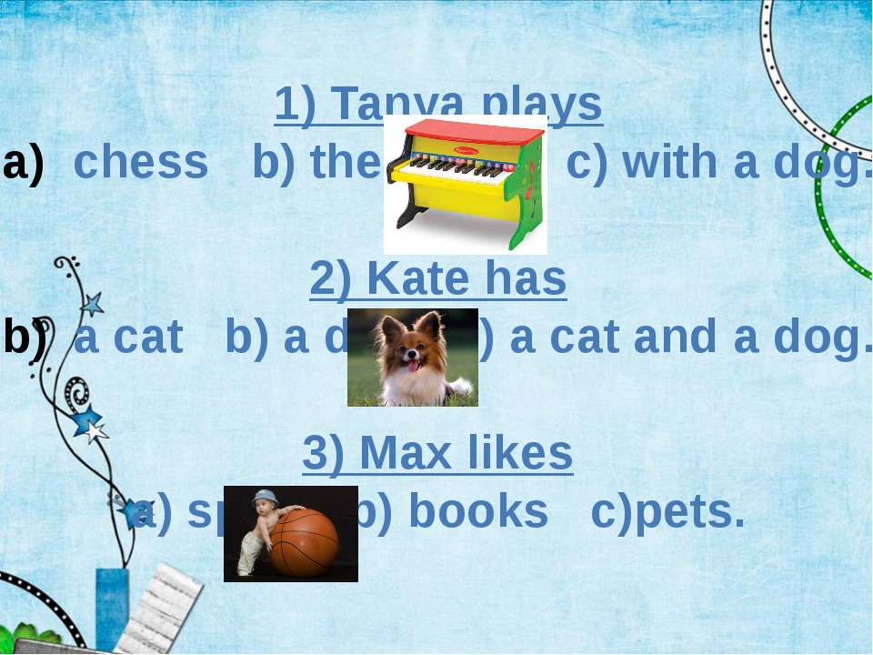 1) Tanya plays chess b) the piano c) with a dog. 2) Kate has a cat b) a dog c...