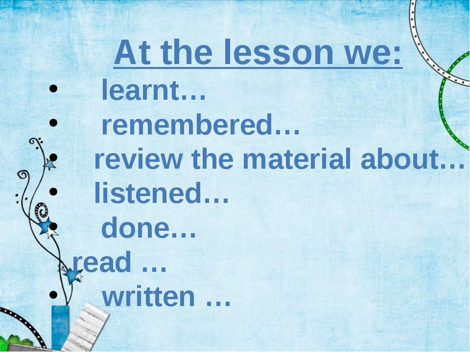 At the lesson we: 	learnt… 	remembered… review the material about… listened…...