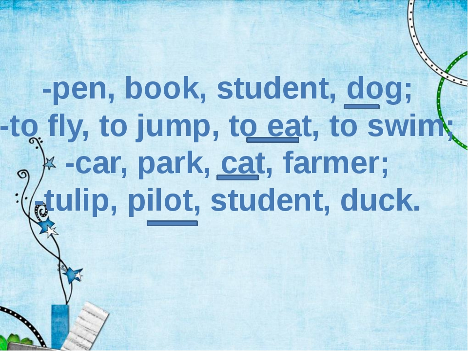 -pen, book, student, dog; -to fly, to jump, to eat, to swim; -car, park, cat,...