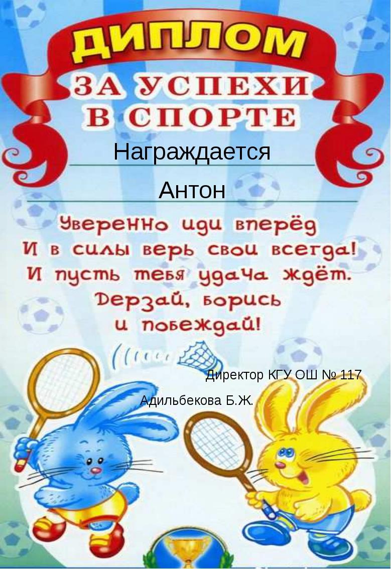 Награждается Антон Директор КГУ ОШ № 117 Адильбекова Б.Ж.